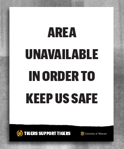"White area with black text ""Area unavailable in order to keep us safe"". Footer is black page tear with gold heart and white text ""Tigers Support Tigers"" and white outlined shield with gold ""MU"" and white text ""University of Missouri"""