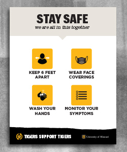 "Warm gray header with bold black text ""Stay Safe, we are all in this together"" followed by four gold and black icons and black text ""keep 6 feet away, wear face coverings, wash your hands, monitor your symptoms"". A black page tear at the bottom has a gold heart and white text ""Tigers Support Tigers"". In the right corner is a white outlined shield with gold ""MU"" and white ""University of Missouri text."