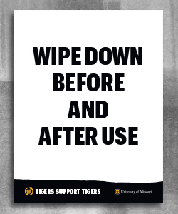 "Bold black text ""wipe down before and after use"" on a white background. At the bottom is a black page tear with a gold heart and white text ""Tigers support tigers"". To the left is a black shield with white outline and gold stacked ""MU"" and white text ""University of Missouri""."