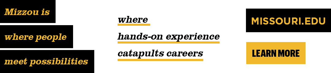 "Examples of using the Mizzou brand highlight. Black highlight with gold text ""Mizzou is where people meet possibilities"", gold underline with black text ""where hands-on experience catpults careers, black rectangular bar with gold block text ""missouri.edu"" and gold bar with black block text ""Learn More""."