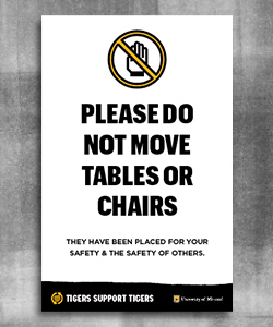 "Black text reads ""Please do not move tables or chairs. They have been placed for your safety and the safety of others"". At the bottom is a black page tear with the words ""Tigers Support Tigers"" and the University of Missouri logo to the left with a white outlined shield, gold MU and the text ""University of Missouri""."